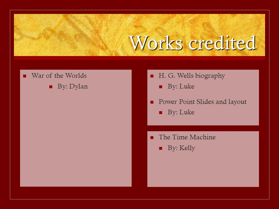Works credited H. G. Wells biography By: Luke Power Point Slides and layout By: Luke The Time Machine By: Kelly War of the Worlds By: Dylan