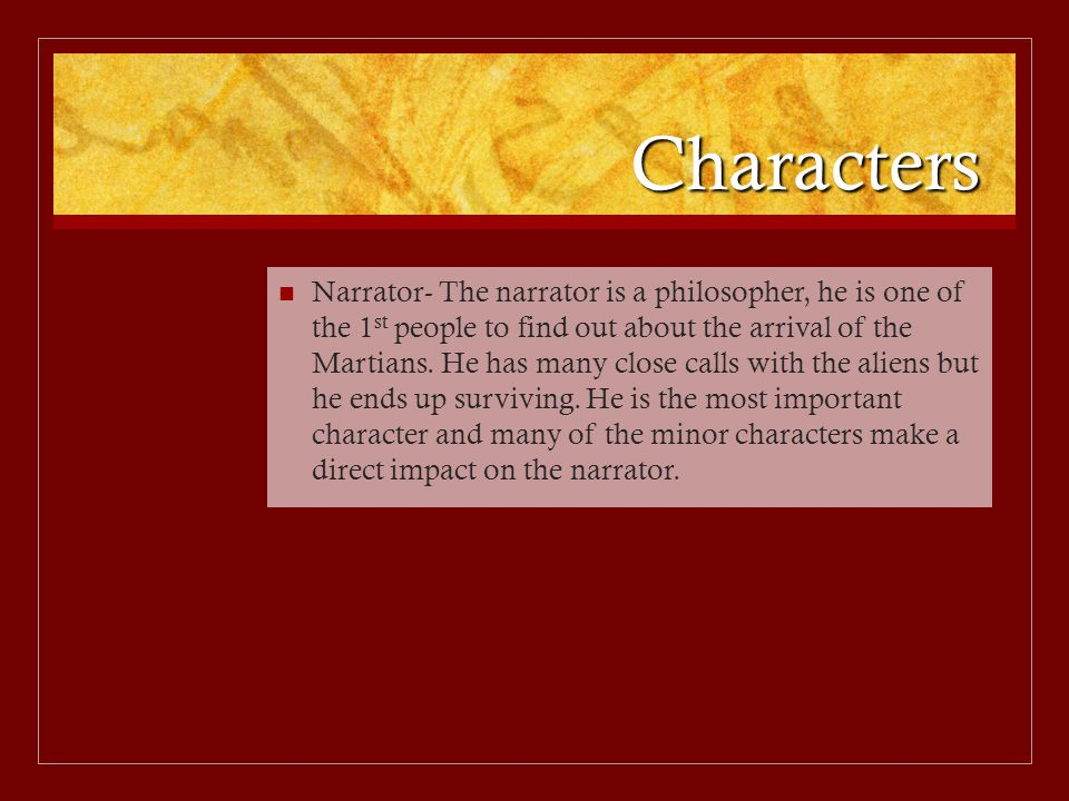 Characters Narrator- The narrator is a philosopher, he is one of the 1 st people to find out about the arrival of the Martians. He has many close call
