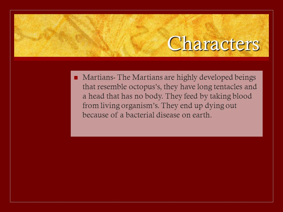 Characters Martians- The Martians are highly developed beings that resemble octopus's, they have long tentacles and a head that has no body.