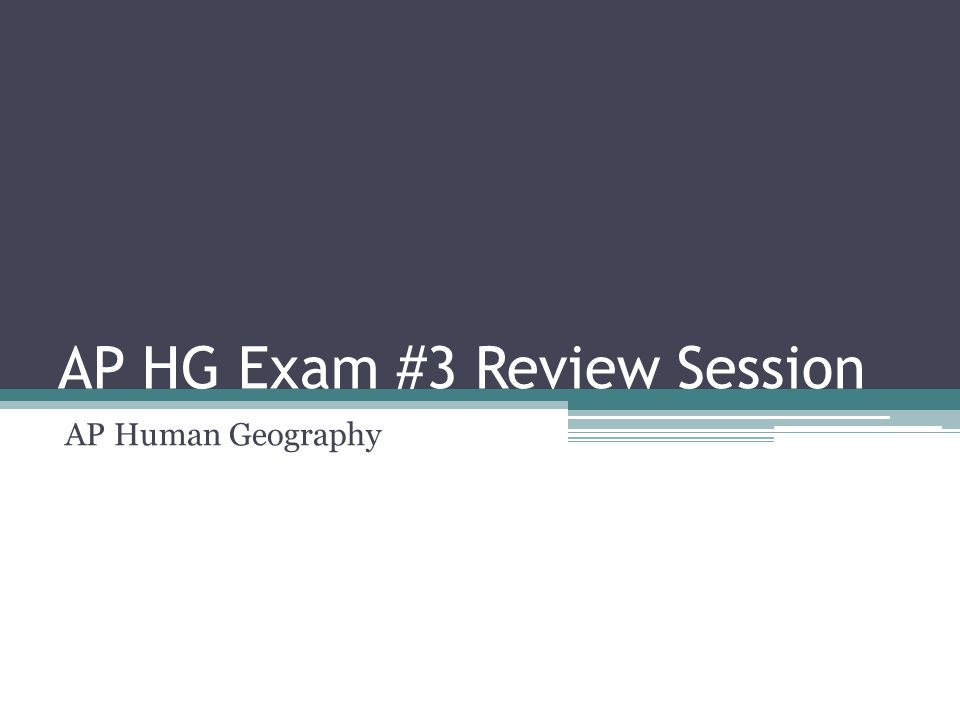 AP HG Exam #3 Review Session AP Human Geography