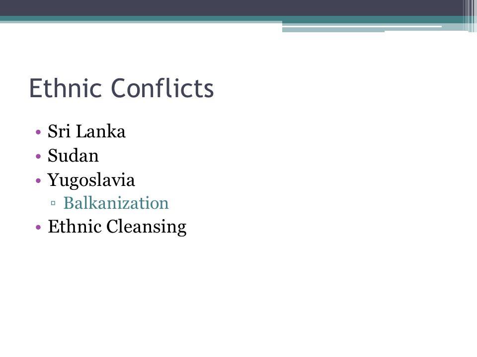 Ethnic Conflicts Sri Lanka Sudan Yugoslavia ▫Balkanization Ethnic Cleansing