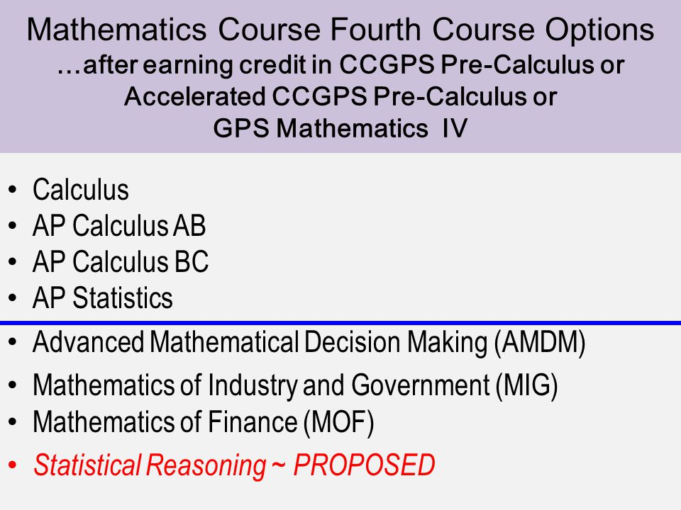 4th Course Option Calculus AP Calculus AB AP Calculus BC AP Statistics Advanced Mathematical Decision Making (AMDM) Mathematics of Industry and Government (MIG) Mathematics of Finance (MOF) Statistical Reasoning ~ PROPOSED Mathematics Course Fourth Course Options …after earning credit in CCGPS Pre-Calculus or Accelerated CCGPS Pre-Calculus or GPS Mathematics IV