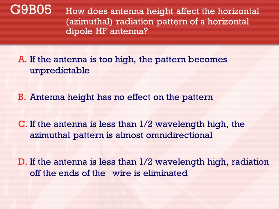 G9B05 How does antenna height affect the horizontal (azimuthal) radiation pattern of a horizontal dipole HF antenna? A.If the antenna is too high, the