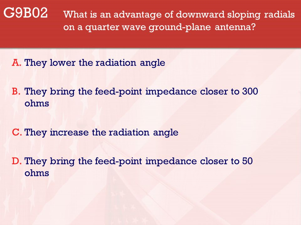 G9B02 What is an advantage of downward sloping radials on a quarter wave ground-plane antenna? A.They lower the radiation angle B.They bring the feed-