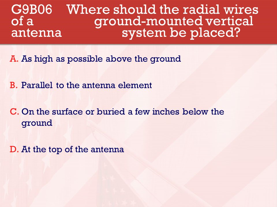 G9B06 Where should the radial wires of a ground-mounted vertical antenna system be placed? A.As high as possible above the ground B.Parallel to the an