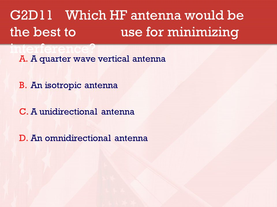 G2D11 Which HF antenna would be the best to use for minimizing interference? A.A quarter wave vertical antenna B.An isotropic antenna C.A unidirection