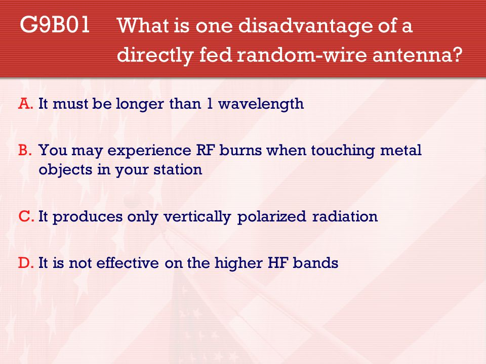 G9B01 What is one disadvantage of a directly fed random-wire antenna? A.It must be longer than 1 wavelength B.You may experience RF burns when touchin