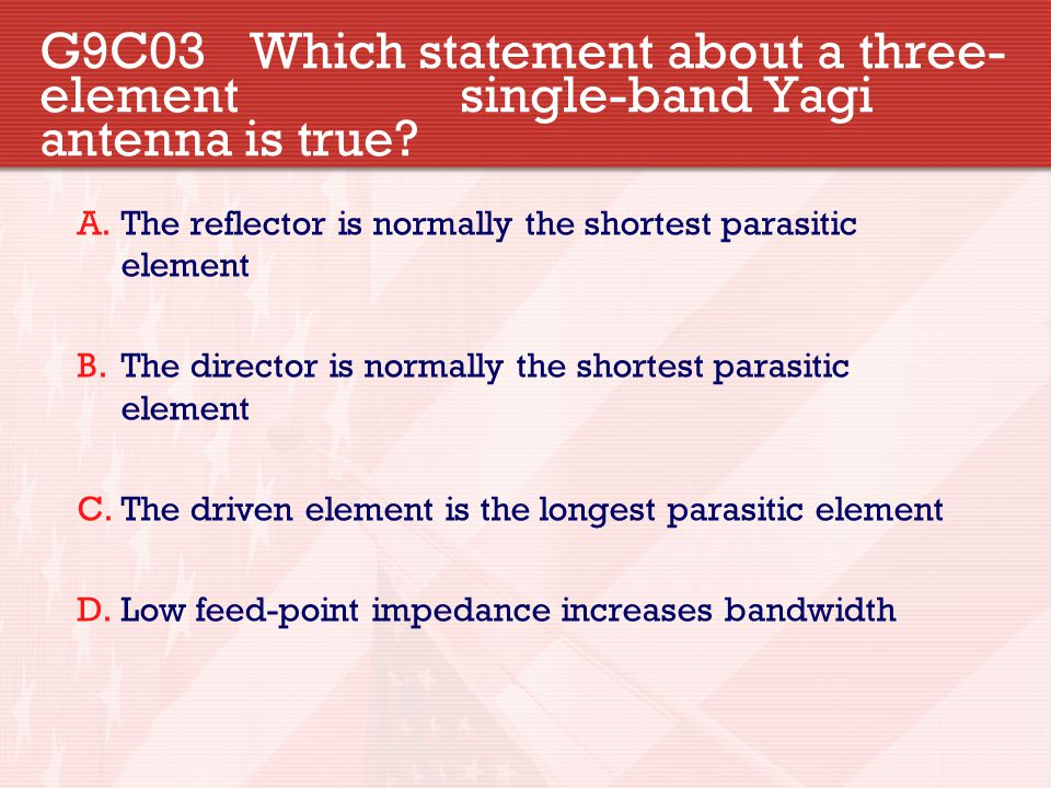 G9C03 Which statement about a three- element single-band Yagi antenna is true? A.The reflector is normally the shortest parasitic element B.The direct