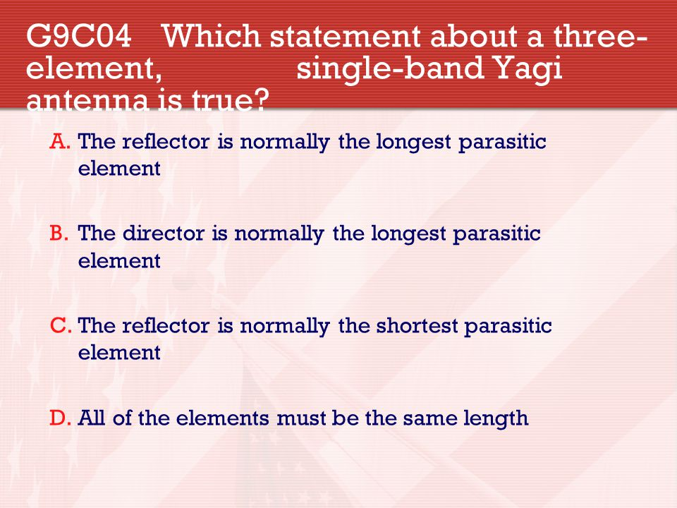 G9C04 Which statement about a three- element, single-band Yagi antenna is true? A.The reflector is normally the longest parasitic element B.The direct