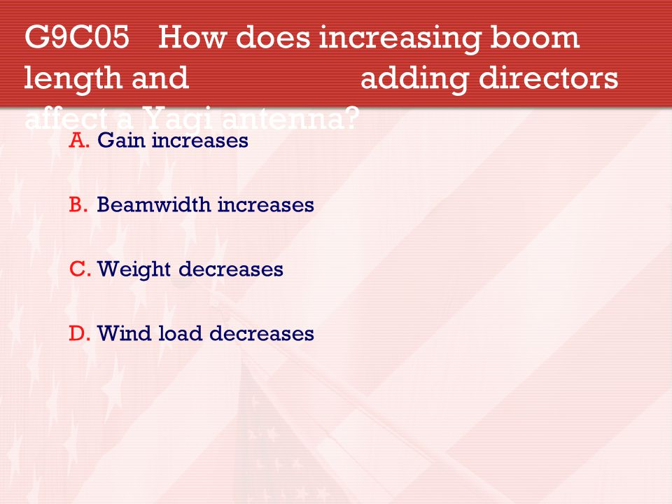 G9C05 How does increasing boom length and adding directors affect a Yagi antenna? A.Gain increases B.Beamwidth increases C.Weight decreases D.Wind loa