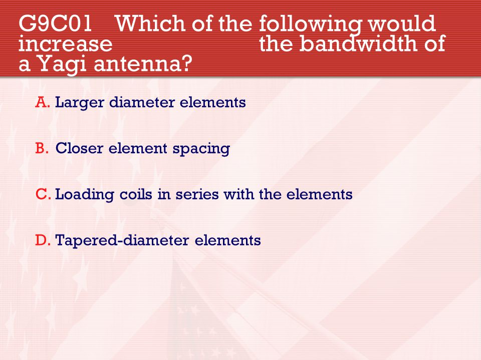 G9C01 Which of the following would increase the bandwidth of a Yagi antenna? A.Larger diameter elements B.Closer element spacing C.Loading coils in se