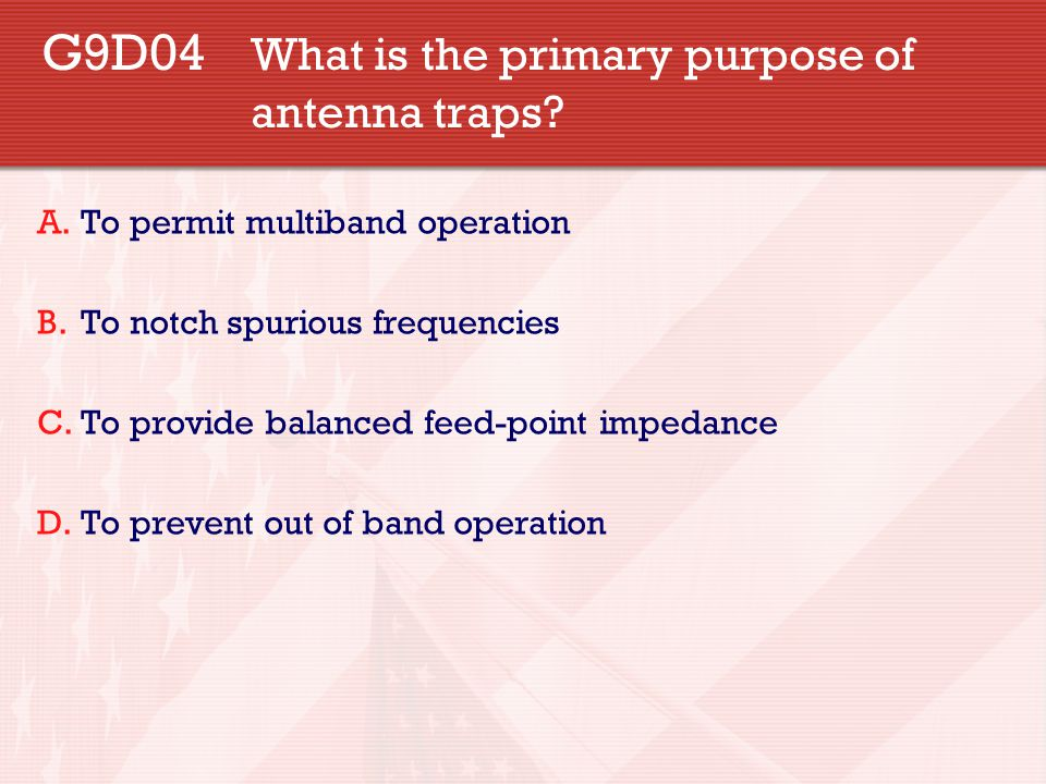 G9D04 What is the primary purpose of antenna traps? A.To permit multiband operation B.To notch spurious frequencies C.To provide balanced feed-point i