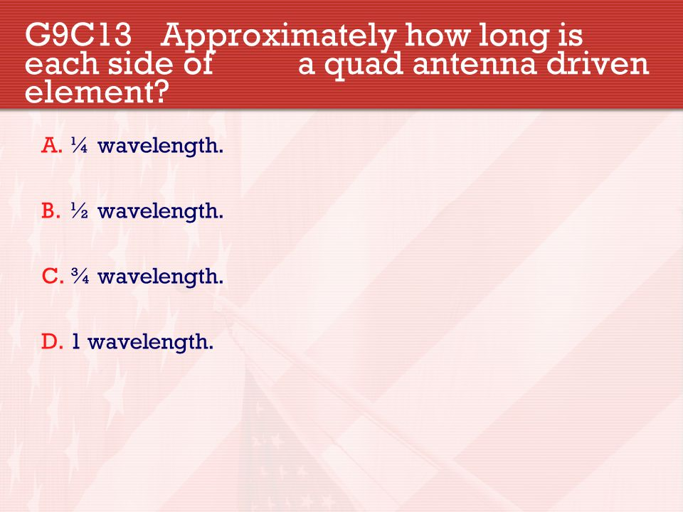 G9C13 Approximately how long is each side of a quad antenna driven element? A.¼ wavelength. B.½ wavelength. C.¾ wavelength. D.1 wavelength.