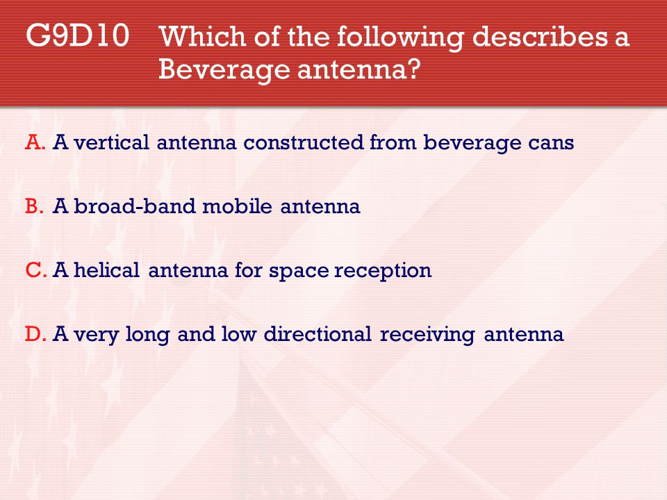 G9D10 Which of the following describes a Beverage antenna? A.A vertical antenna constructed from beverage cans B.A broad-band mobile antenna C.A helic
