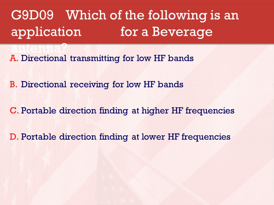 G9D09 Which of the following is an application for a Beverage antenna? A.Directional transmitting for low HF bands B.Directional receiving for low HF