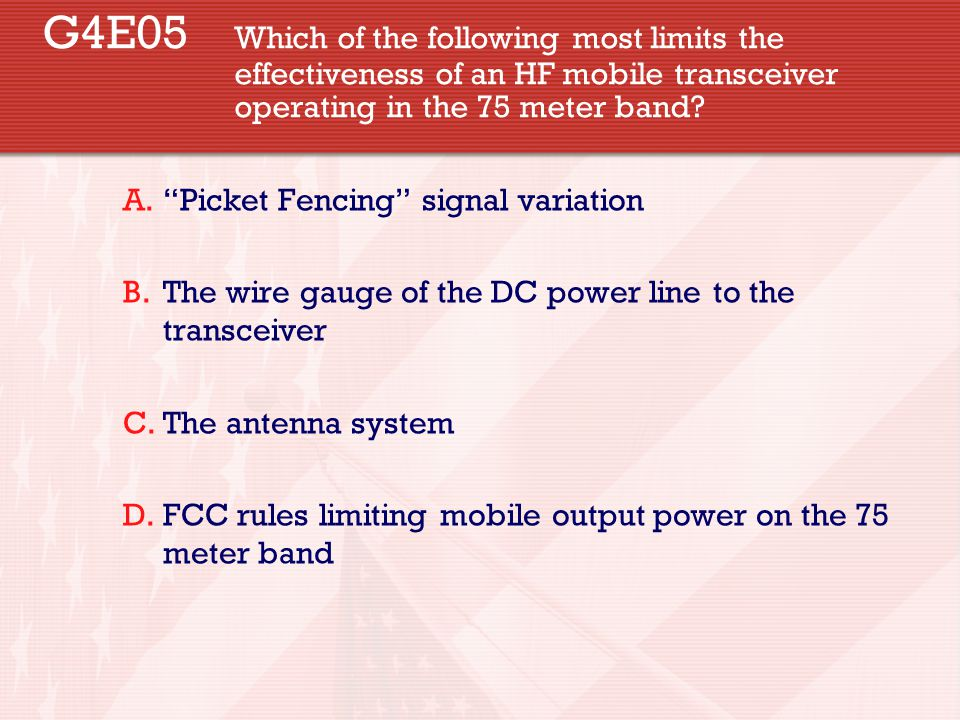 "G4E05 Which of the following most limits the effectiveness of an HF mobile transceiver operating in the 75 meter band? A.""Picket Fencing"" signal varia"