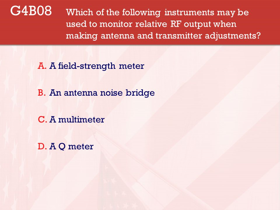 G4B08 Which of the following instruments may be used to monitor relative RF output when making antenna and transmitter adjustments? A.A field-strength