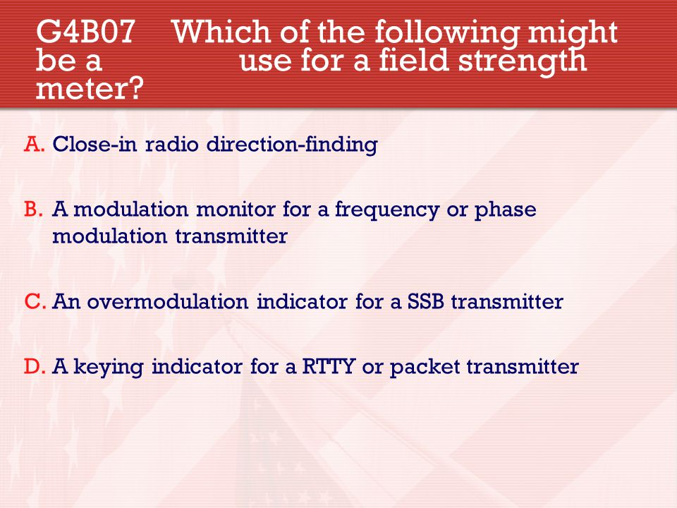 G4B07 Which of the following might be a use for a field strength meter? A.Close-in radio direction-finding B.A modulation monitor for a frequency or p