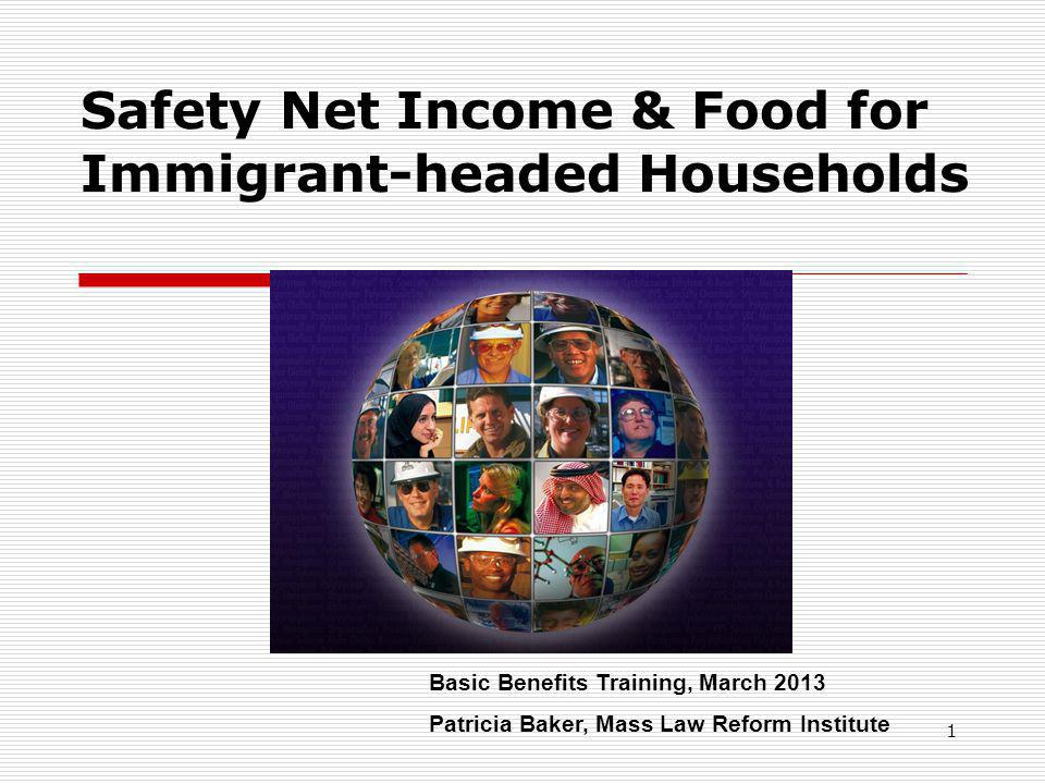 1 Safety Net Income & Food for Immigrant-headed Households Basic Benefits Training, March 2013 Patricia Baker, Mass Law Reform Institute