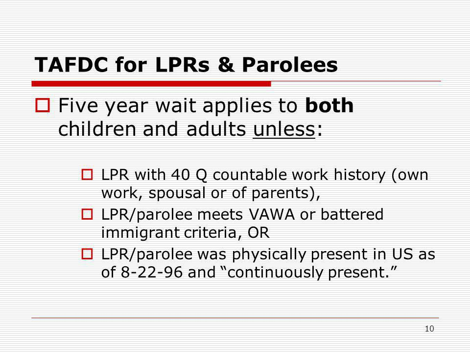 10 TAFDC for LPRs & Parolees  Five year wait applies to both children and adults unless:  LPR with 40 Q countable work history (own work, spousal or