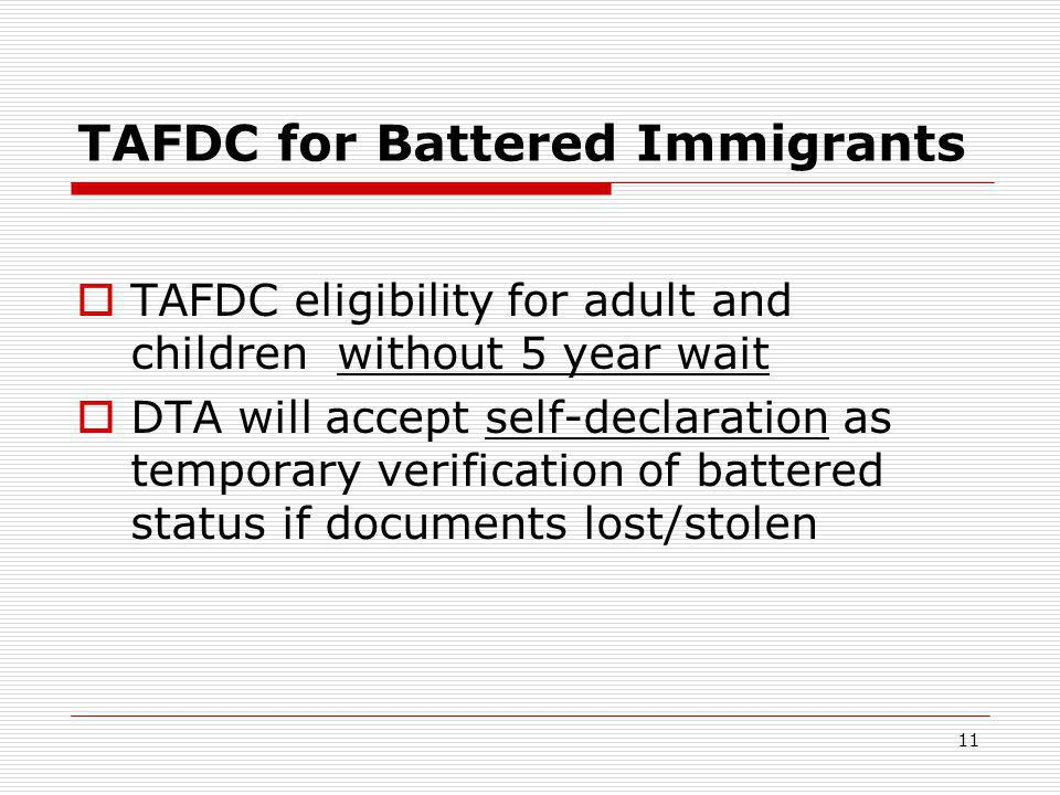 11 TAFDC for Battered Immigrants  TAFDC eligibility for adult and children without 5 year wait  DTA will accept self-declaration as temporary verification of battered status if documents lost/stolen