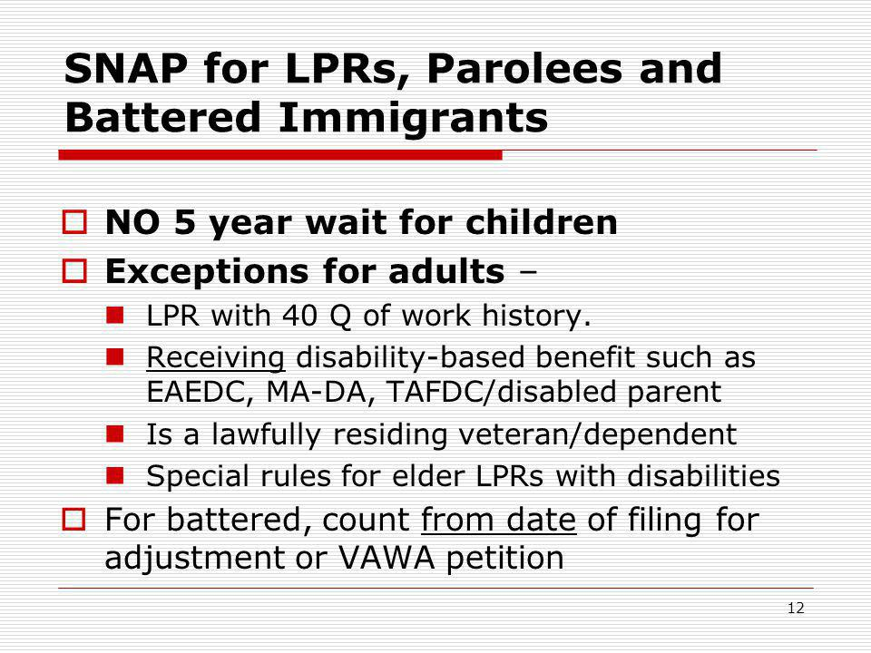 12 SNAP for LPRs, Parolees and Battered Immigrants  NO 5 year wait for children  Exceptions for adults – LPR with 40 Q of work history.
