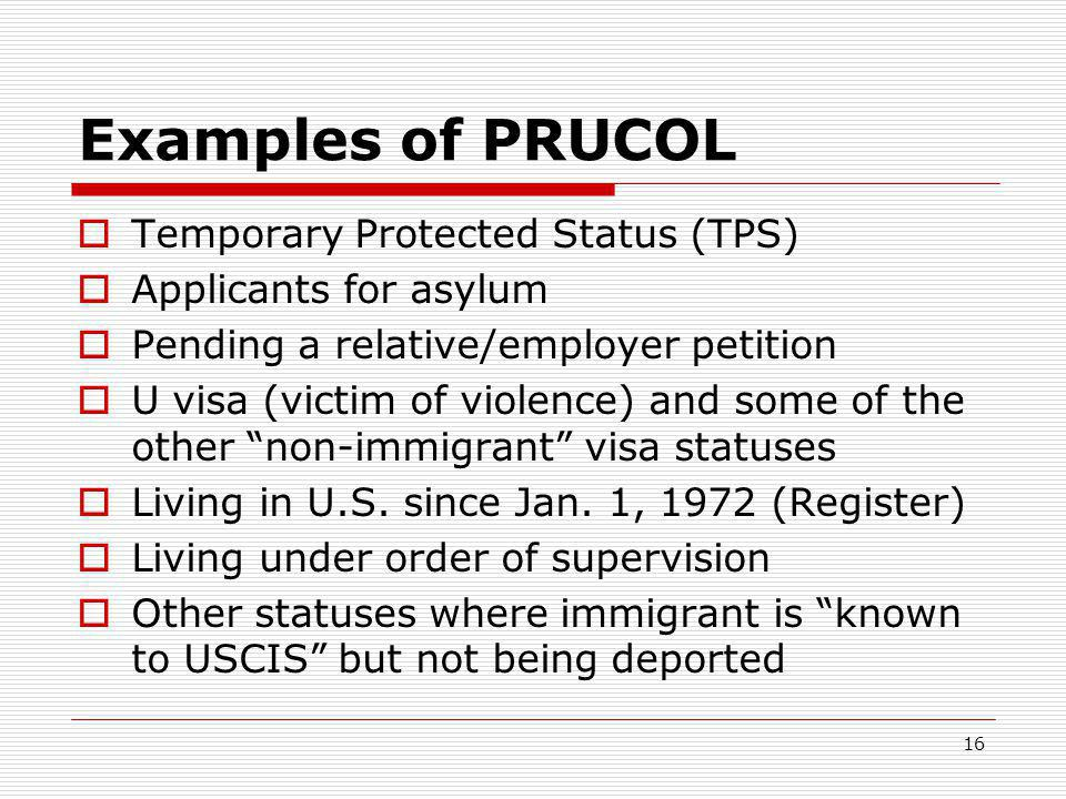 16 Examples of PRUCOL  Temporary Protected Status (TPS)  Applicants for asylum  Pending a relative/employer petition  U visa (victim of violence) and some of the other non-immigrant visa statuses  Living in U.S.