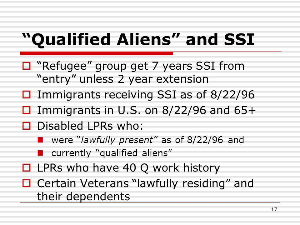 17 Qualified Aliens and SSI  Refugee group get 7 years SSI from entry unless 2 year extension  Immigrants receiving SSI as of 8/22/96  Immigrants in U.S.