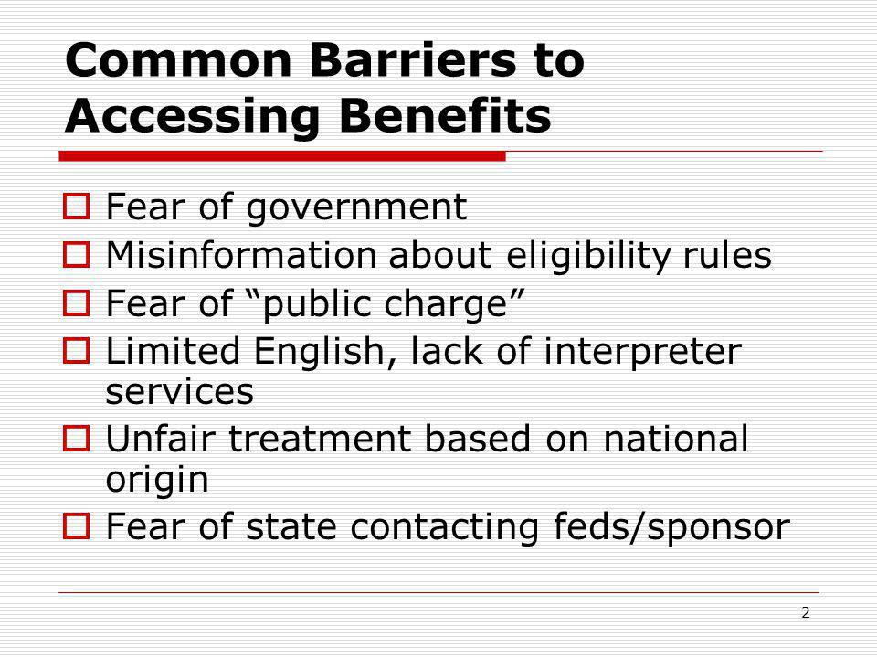 2 Common Barriers to Accessing Benefits  Fear of government  Misinformation about eligibility rules  Fear of public charge  Limited English, lack of interpreter services  Unfair treatment based on national origin  Fear of state contacting feds/sponsor