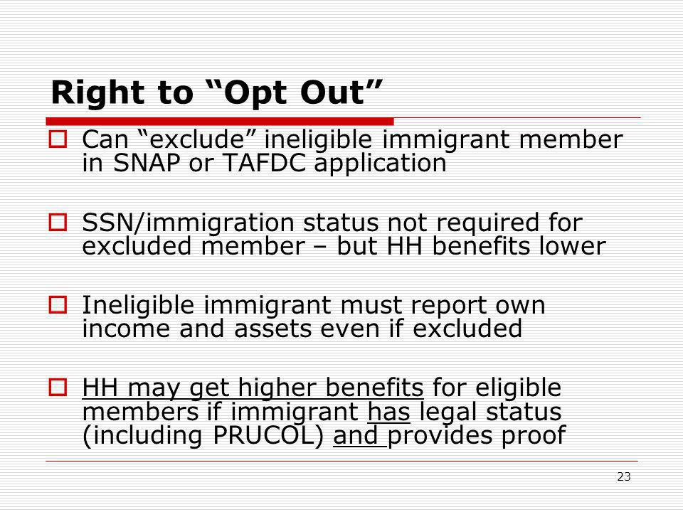 23 Right to Opt Out  Can exclude ineligible immigrant member in SNAP or TAFDC application  SSN/immigration status not required for excluded member – but HH benefits lower  Ineligible immigrant must report own income and assets even if excluded  HH may get higher benefits for eligible members if immigrant has legal status (including PRUCOL) and provides proof