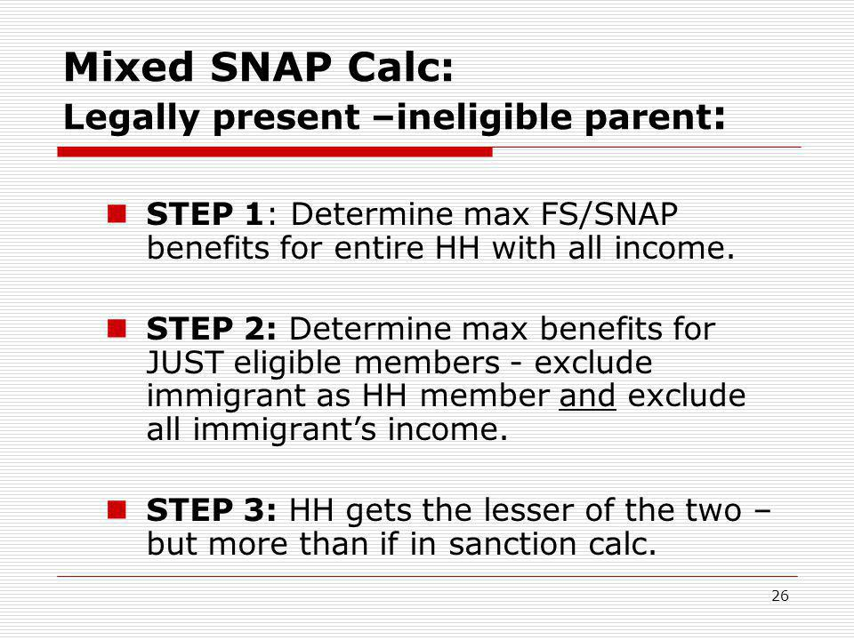 26 Mixed SNAP Calc: Legally present –ineligible parent : STEP 1: Determine max FS/SNAP benefits for entire HH with all income. STEP 2: Determine max b