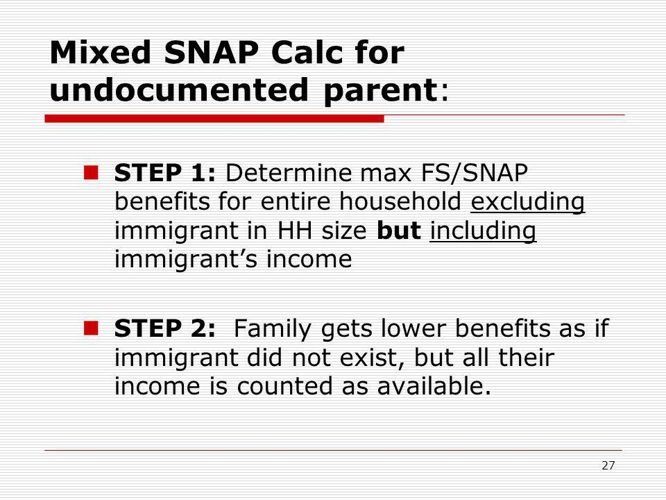 27 Mixed SNAP Calc for undocumented parent: STEP 1: Determine max FS/SNAP benefits for entire household excluding immigrant in HH size but including i