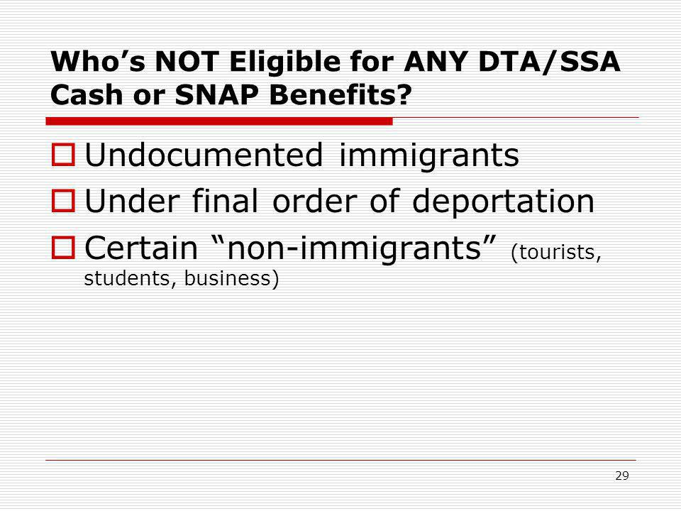 "29 Who's NOT Eligible for ANY DTA/SSA Cash or SNAP Benefits?  Undocumented immigrants  Under final order of deportation  Certain ""non-immigrants"" ("