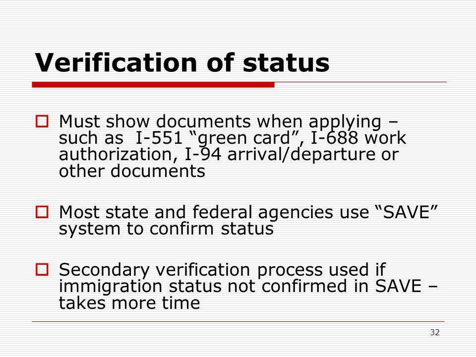 32 Verification of status  Must show documents when applying – such as I-551 green card , I-688 work authorization, I-94 arrival/departure or other documents  Most state and federal agencies use SAVE system to confirm status  Secondary verification process used if immigration status not confirmed in SAVE – takes more time