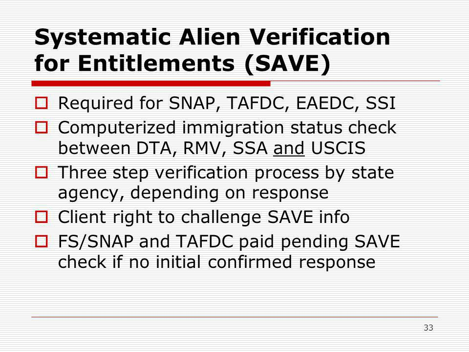 33 Systematic Alien Verification for Entitlements (SAVE)  Required for SNAP, TAFDC, EAEDC, SSI  Computerized immigration status check between DTA, RMV, SSA and USCIS  Three step verification process by state agency, depending on response  Client right to challenge SAVE info  FS/SNAP and TAFDC paid pending SAVE check if no initial confirmed response