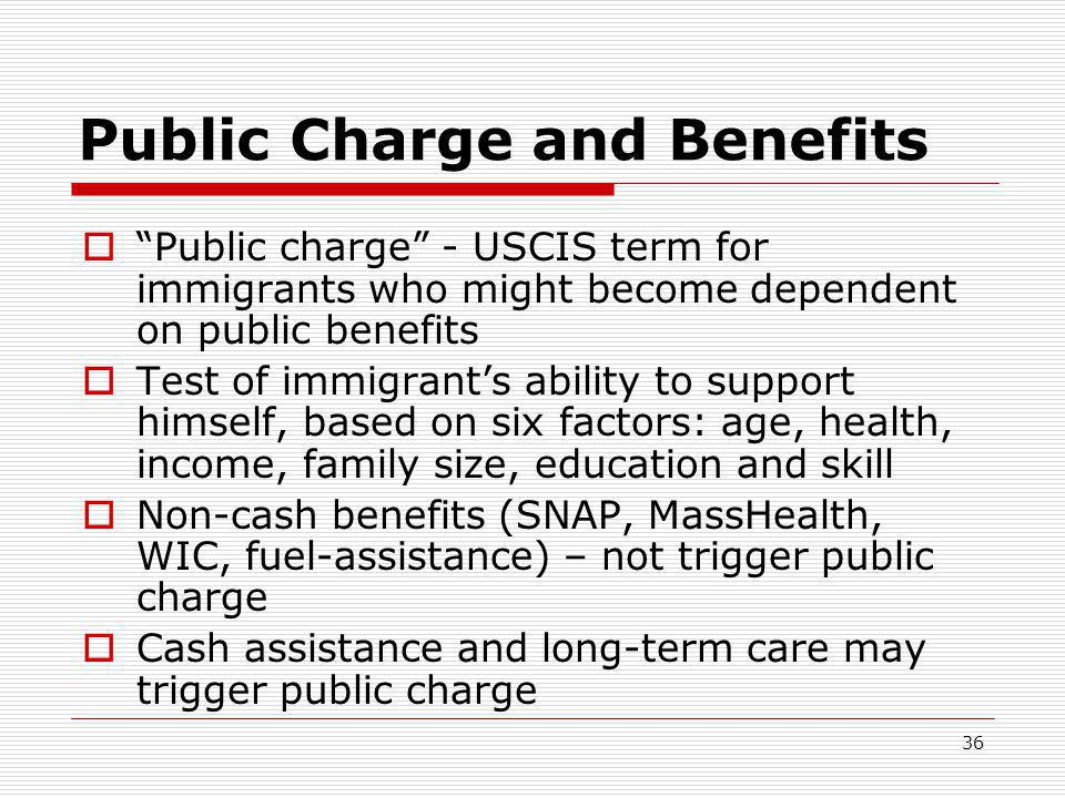 36 Public Charge and Benefits  Public charge - USCIS term for immigrants who might become dependent on public benefits  Test of immigrant's ability to support himself, based on six factors: age, health, income, family size, education and skill  Non-cash benefits (SNAP, MassHealth, WIC, fuel-assistance) – not trigger public charge  Cash assistance and long-term care may trigger public charge