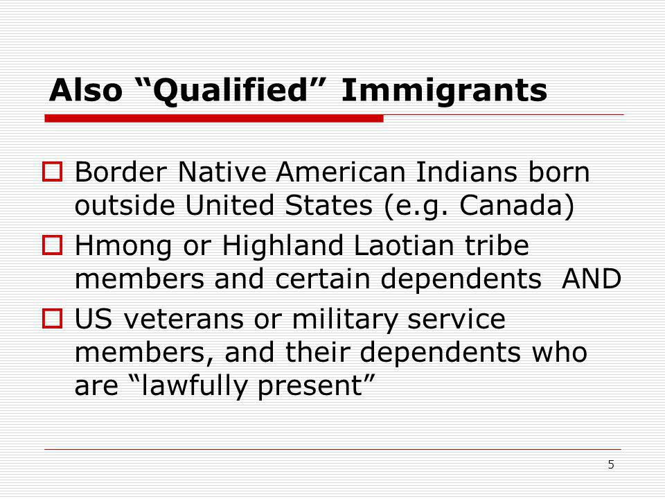 "5 Also ""Qualified"" Immigrants  Border Native American Indians born outside United States (e.g. Canada)  Hmong or Highland Laotian tribe members and"