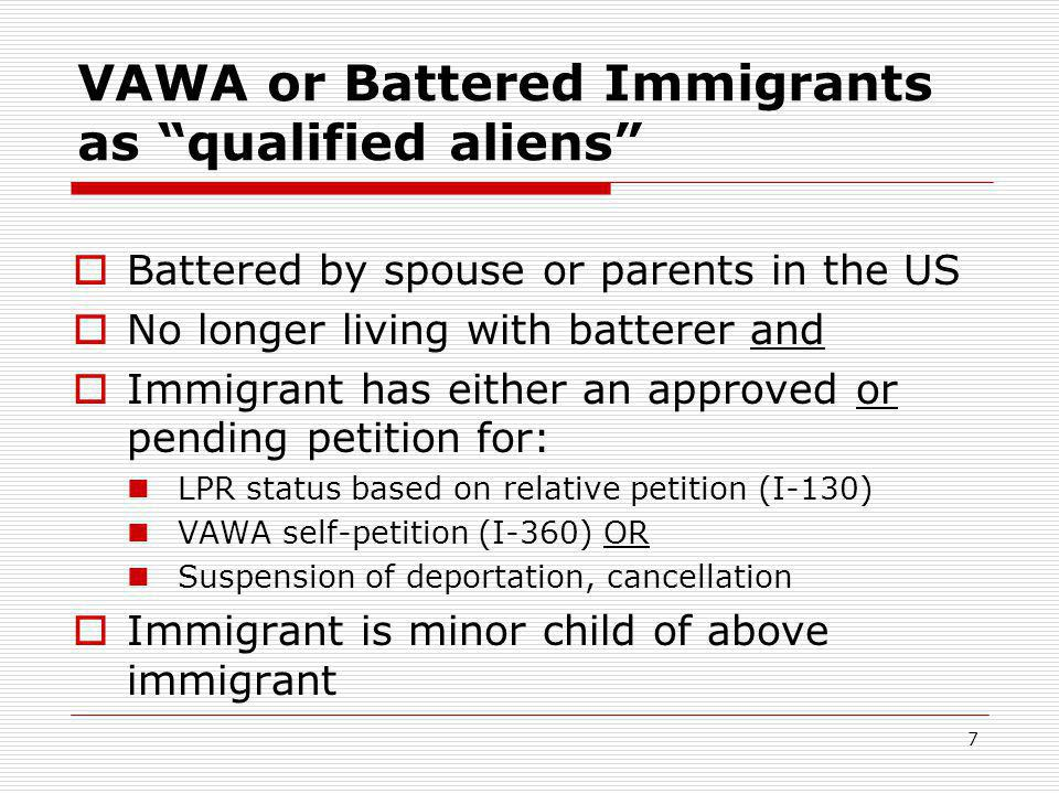 7 VAWA or Battered Immigrants as qualified aliens  Battered by spouse or parents in the US  No longer living with batterer and  Immigrant has either an approved or pending petition for: LPR status based on relative petition (I-130) VAWA self-petition (I-360) OR Suspension of deportation, cancellation  Immigrant is minor child of above immigrant