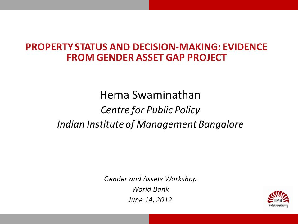 PROPERTY STATUS AND DECISION-MAKING: EVIDENCE FROM GENDER ASSET GAP PROJECT Hema Swaminathan Centre for Public Policy Indian Institute of Management Bangalore Gender and Assets Workshop World Bank June 14, 2012