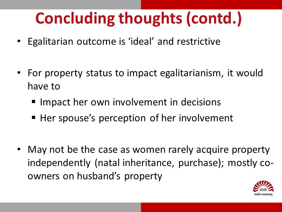 Concluding thoughts (contd.) Egalitarian outcome is 'ideal' and restrictive For property status to impact egalitarianism, it would have to  Impact her own involvement in decisions  Her spouse's perception of her involvement May not be the case as women rarely acquire property independently (natal inheritance, purchase); mostly co- owners on husband's property