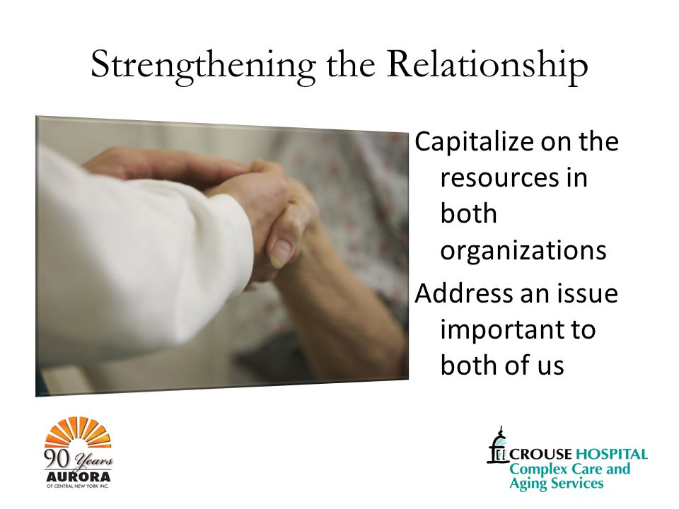 Strengthening the Relationship Capitalize on the resources in both organizations Address an issue important to both of us
