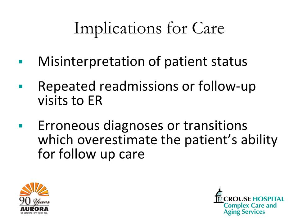 Implications for Care  Misinterpretation of patient status  Repeated readmissions or follow-up visits to ER  Erroneous diagnoses or transitions which overestimate the patient's ability for follow up care