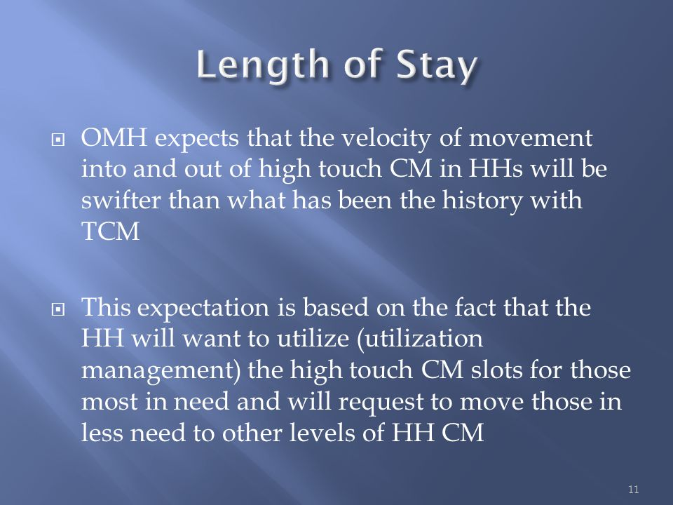  OMH expects that the velocity of movement into and out of high touch CM in HHs will be swifter than what has been the history with TCM  This expectation is based on the fact that the HH will want to utilize (utilization management) the high touch CM slots for those most in need and will request to move those in less need to other levels of HH CM 11