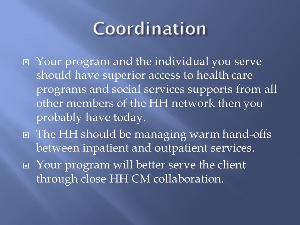  Your program and the individual you serve should have superior access to health care programs and social services supports from all other members of the HH network then you probably have today.