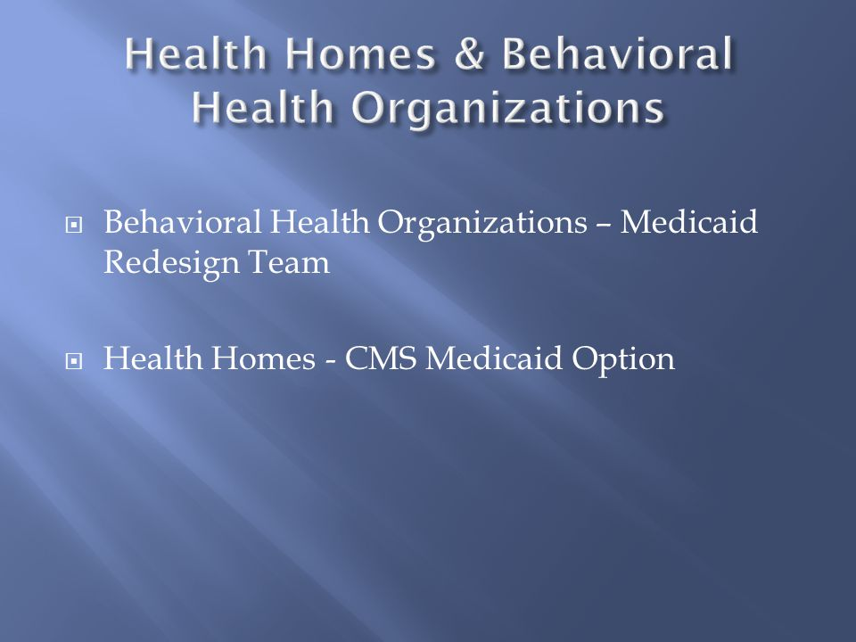 Behavioral Health Organizations – Medicaid Redesign Team  Health Homes - CMS Medicaid Option