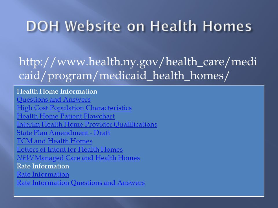 Health Home Information Questions and Answers High Cost Population Characteristics Health Home Patient Flowchart Interim Health Home Provider Qualifications State Plan Amendment - Draft TCM and Health Homes Letters of Intent for Health Homes NEW Managed Care and Health Homes Rate Information Rate Information Questions and Answers http://www.health.ny.gov/health_care/medi caid/program/medicaid_health_homes/