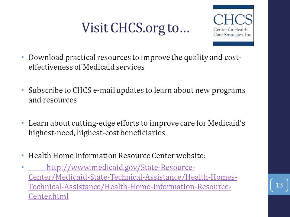Visit CHCS.org to… Download practical resources to improve the quality and cost- effectiveness of Medicaid services Subscribe to CHCS e-mail updates t