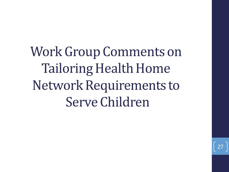 Work Group Comments on Tailoring Health Home Network Requirements to Serve Children 27