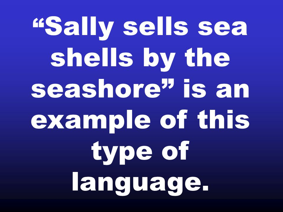 Sally sells sea shells by the seashore is an example of this type of language.