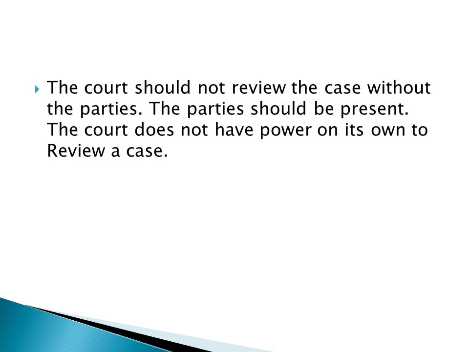  The court should not review the case without the parties. The parties should be present. The court does not have power on its own to Review a case.